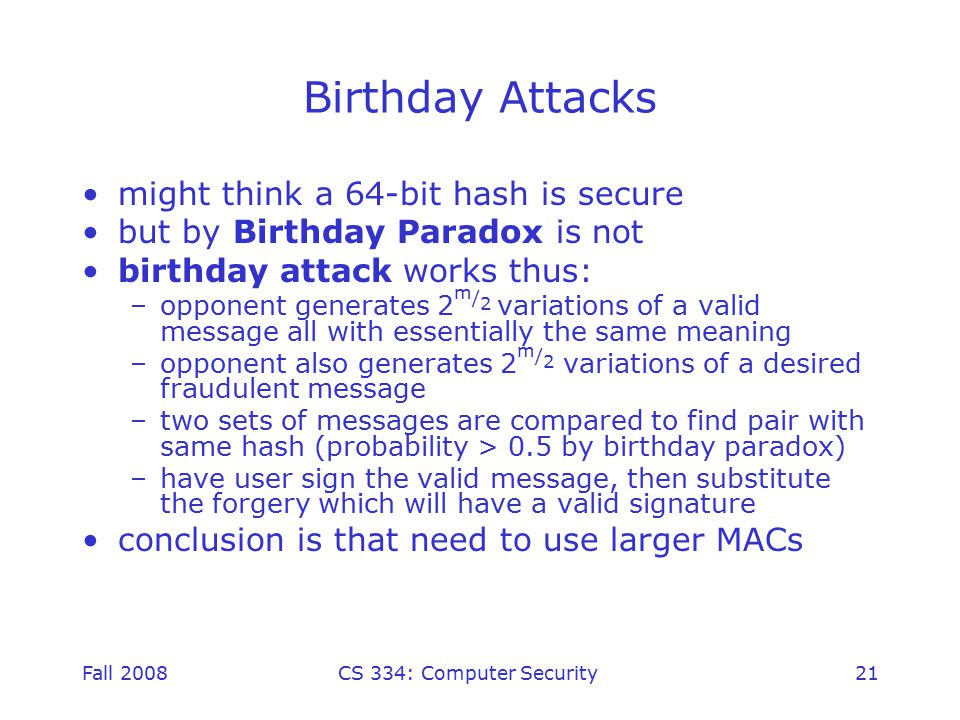 Fall 2008CS 334: Computer Security21 Birthday Attacks might think a 64-bit hash is secure but by Birthday Paradox is not birthday attack works thus: –opponent generates 2 m / 2 variations of a valid message all with essentially the same meaning –opponent also generates 2 m / 2 variations of a desired fraudulent message –two sets of messages are compared to find pair with same hash (probability > 0.5 by birthday paradox) –have user sign the valid message, then substitute the forgery which will have a valid signature conclusion is that need to use larger MACs