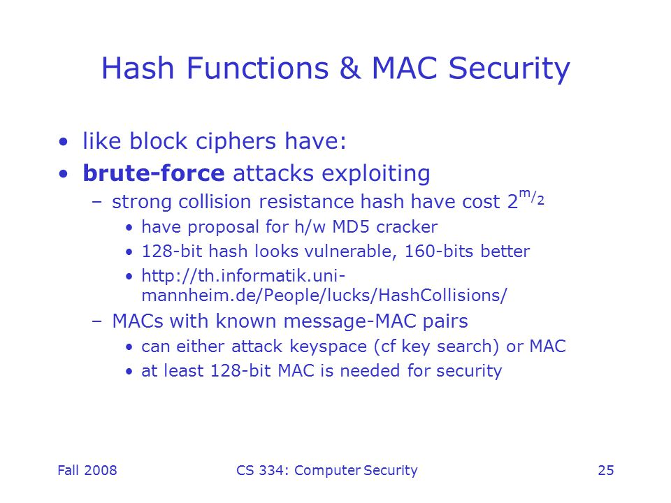 Fall 2008CS 334: Computer Security25 Hash Functions & MAC Security like block ciphers have: brute-force attacks exploiting –strong collision resistance hash have cost 2 m / 2 have proposal for h/w MD5 cracker 128-bit hash looks vulnerable, 160-bits better http://th.informatik.uni- mannheim.de/People/lucks/HashCollisions/ –MACs with known message-MAC pairs can either attack keyspace (cf key search) or MAC at least 128-bit MAC is needed for security