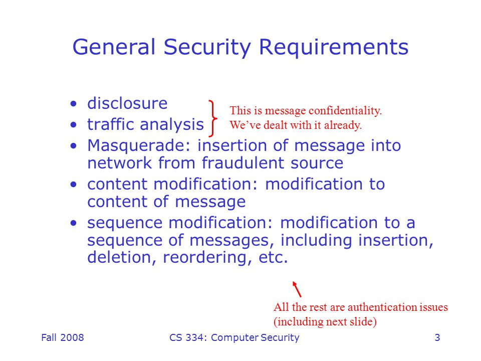 Fall 2008CS 334: Computer Security3 General Security Requirements disclosure traffic analysis Masquerade: insertion of message into network from fraudulent source content modification: modification to content of message sequence modification: modification to a sequence of messages, including insertion, deletion, reordering, etc.