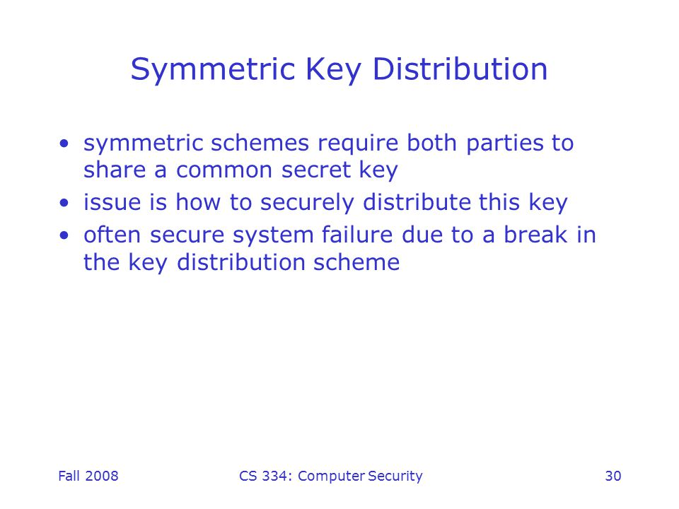 Fall 2008CS 334: Computer Security30 Symmetric Key Distribution symmetric schemes require both parties to share a common secret key issue is how to securely distribute this key often secure system failure due to a break in the key distribution scheme