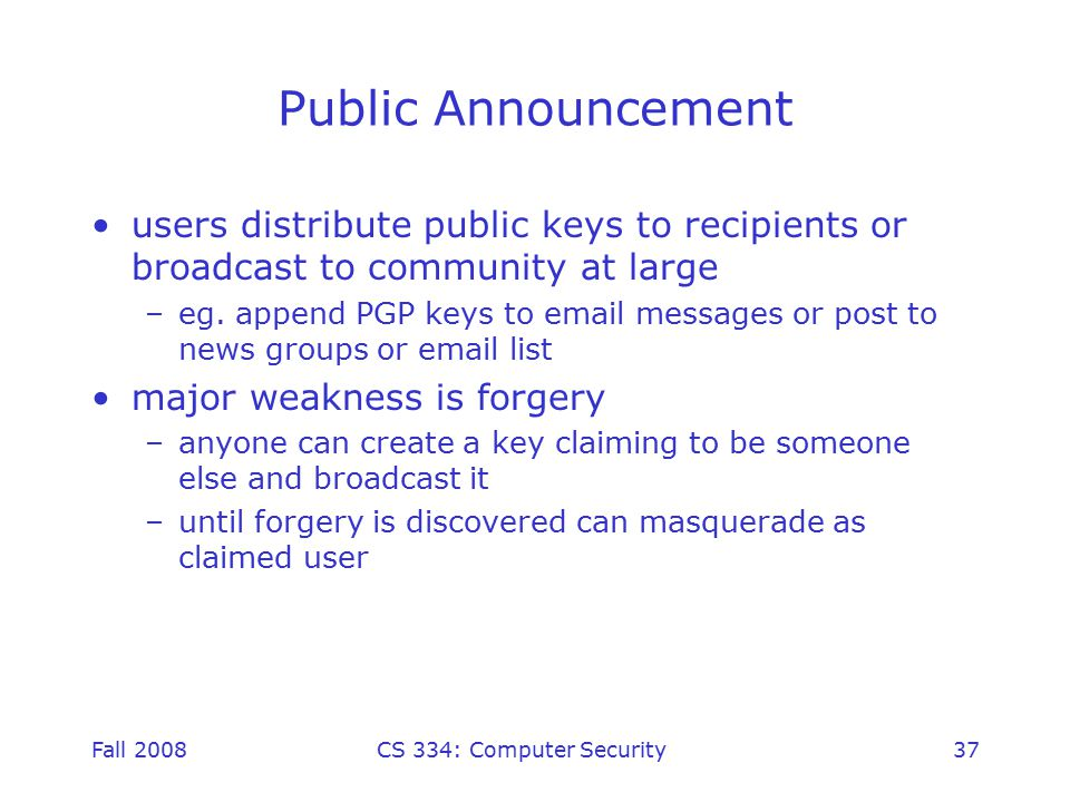 Fall 2008CS 334: Computer Security37 Public Announcement users distribute public keys to recipients or broadcast to community at large –eg.