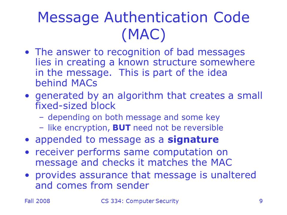 Fall 2008CS 334: Computer Security9 Message Authentication Code (MAC) The answer to recognition of bad messages lies in creating a known structure somewhere in the message.