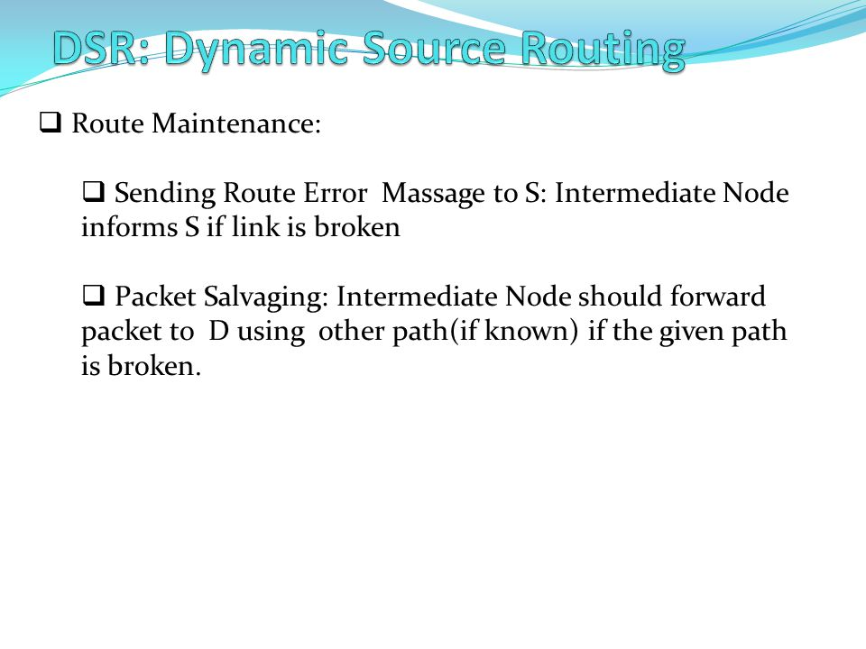 Route Maintenance:  Sending Route Error Massage to S: Intermediate Node informs S if link is broken  Packet Salvaging: Intermediate Node should forward packet to D using other path(if known) if the given path is broken.