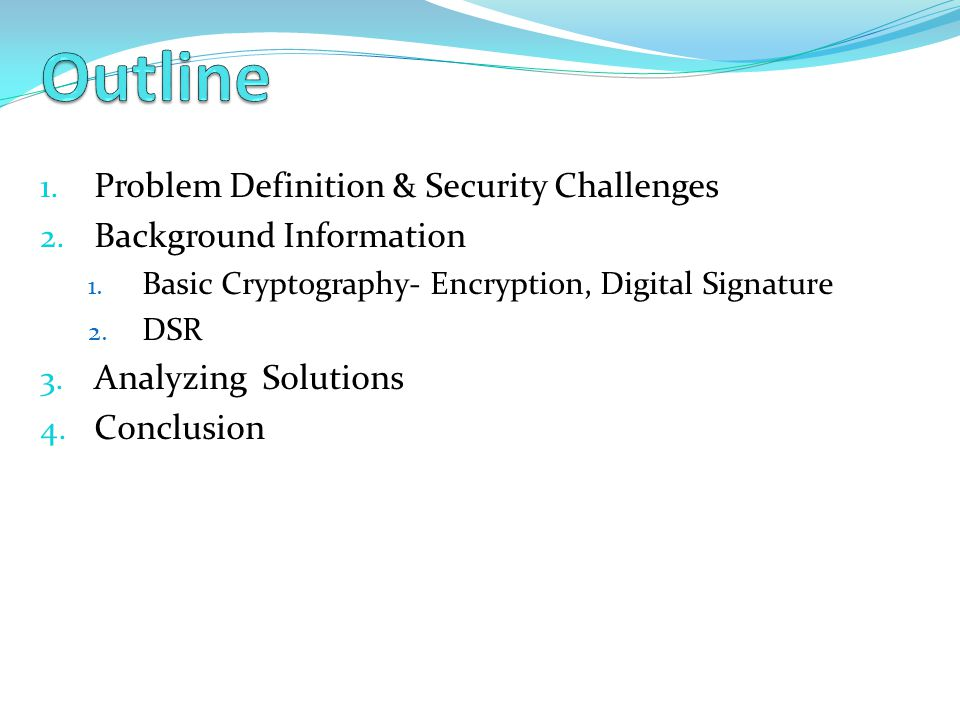 1. Problem Definition & Security Challenges 2. Background Information 1. Basic Cryptography- Encryption, Digital Signature 2. DSR 3. Analyzing Solutio