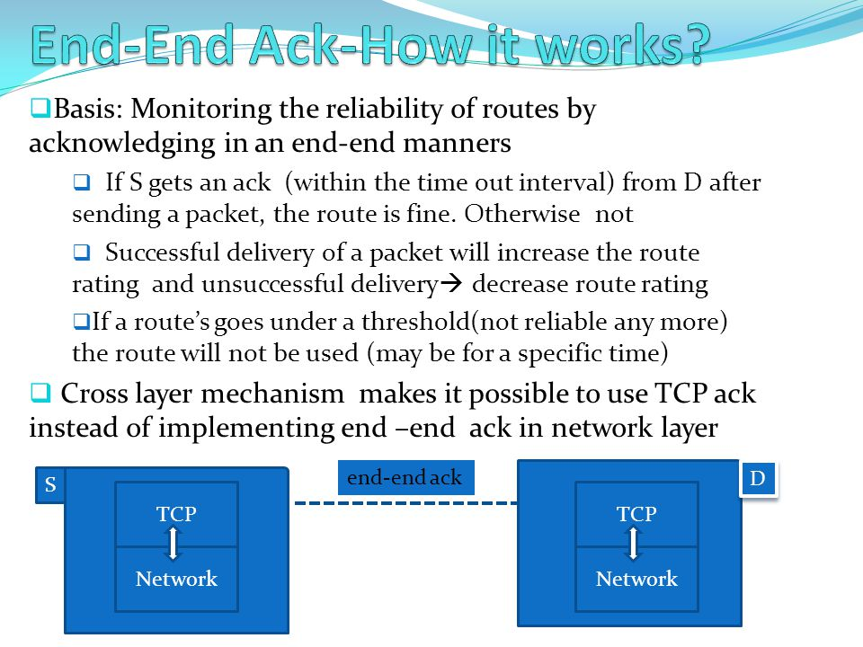  Basis: Monitoring the reliability of routes by acknowledging in an end-end manners  If S gets an ack (within the time out interval) from D after sending a packet, the route is fine.