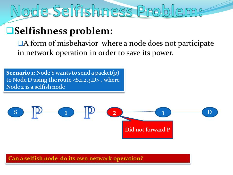 Selfishness problem:  A form of misbehavior where a node does not participate in network operation in order to save its power. 12 D3S Scenario 1: N