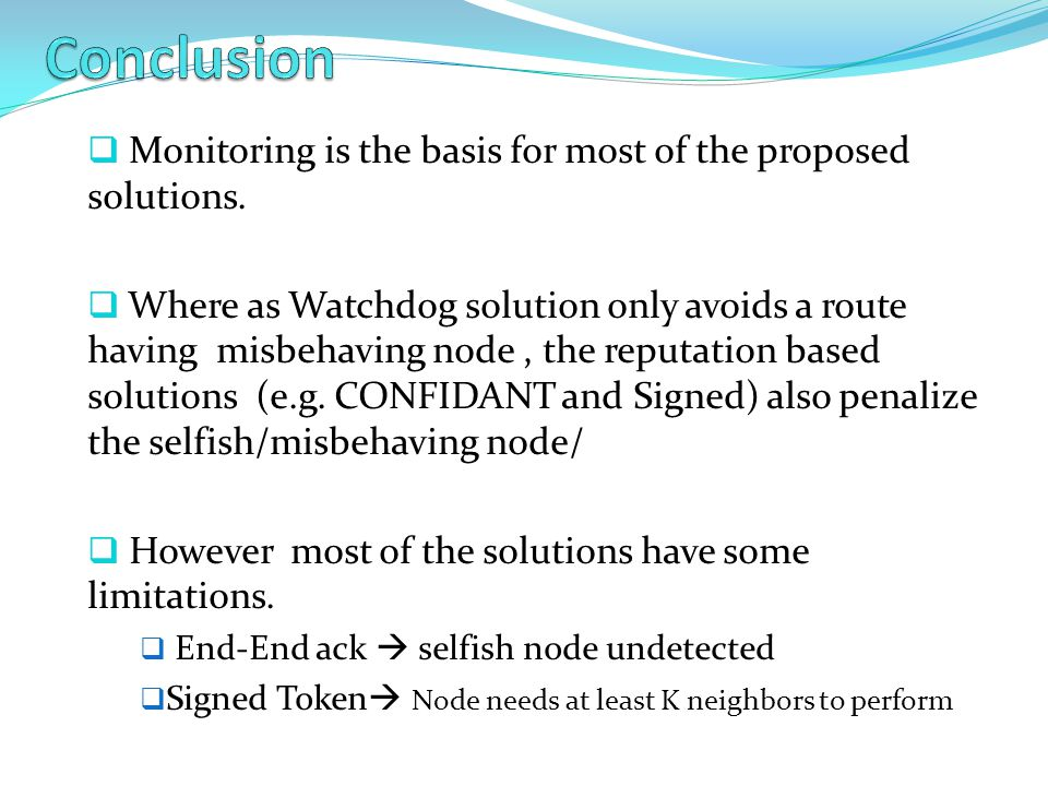  Monitoring is the basis for most of the proposed solutions.  Where as Watchdog solution only avoids a route having misbehaving node, the reputation
