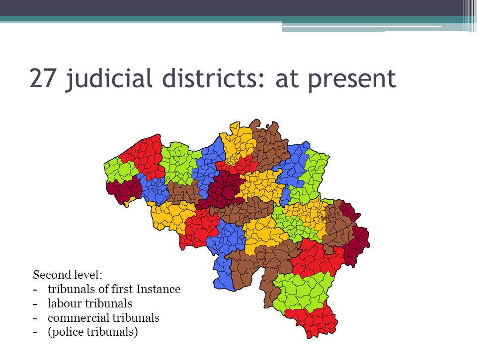 27 judicial districts: at present Second level: -tribunals of first Instance -labour tribunals -commercial tribunals -(police tribunals)