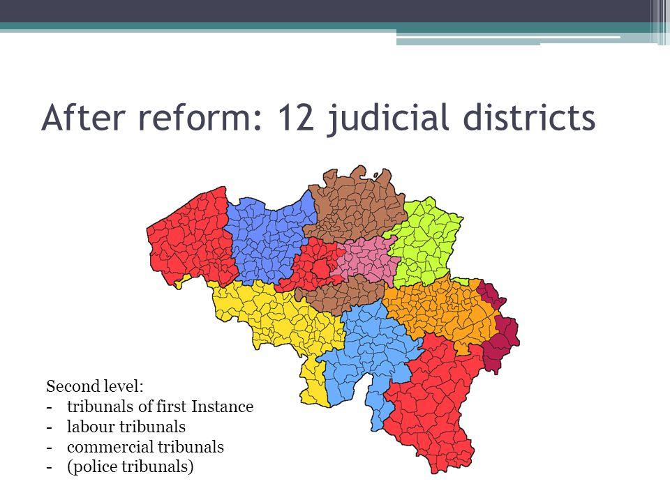 After reform: 12 judicial districts Second level: -tribunals of first Instance -labour tribunals -commercial tribunals -(police tribunals)