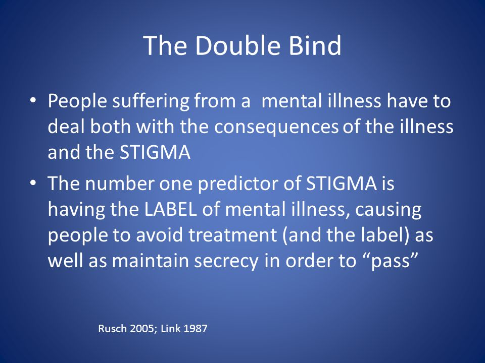 The Double Bind People suffering from a mental illness have to deal both with the consequences of the illness and the STIGMA The number one predictor of STIGMA is having the LABEL of mental illness, causing people to avoid treatment (and the label) as well as maintain secrecy in order to pass Rusch 2005; Link 1987