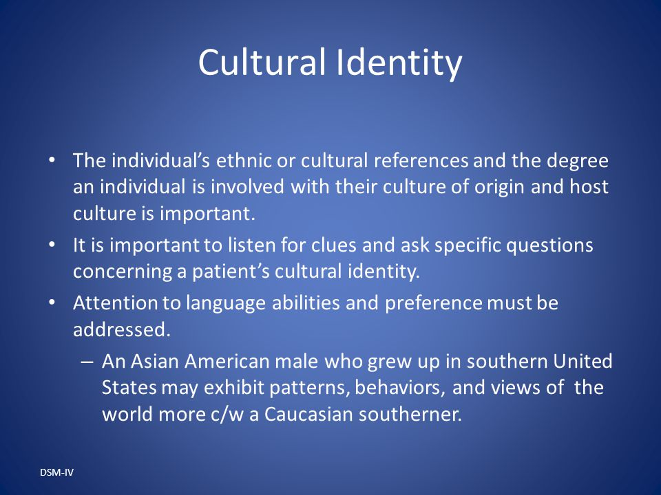 DSM-IV Cultural Identity The individual's ethnic or cultural references and the degree an individual is involved with their culture of origin and host culture is important.