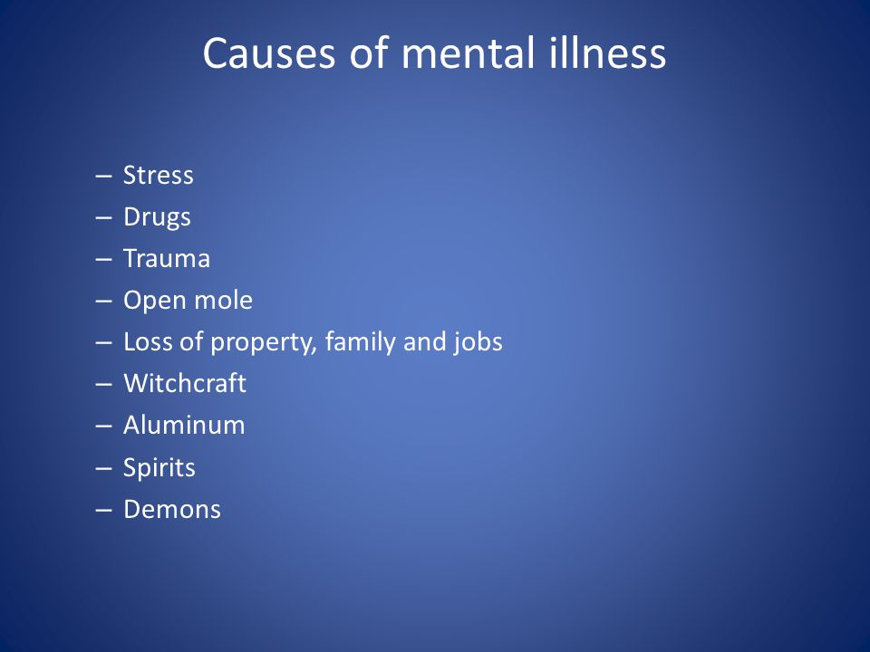 Causes of mental illness – Stress – Drugs – Trauma – Open mole – Loss of property, family and jobs – Witchcraft – Aluminum – Spirits – Demons