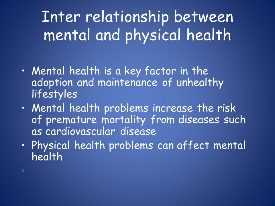 Inter relationship between mental and physical health Mental health is a key factor in the adoption and maintenance of unhealthy lifestyles Mental health problems increase the risk of premature mortality from diseases such as cardiovascular disease Physical health problems can affect mental health