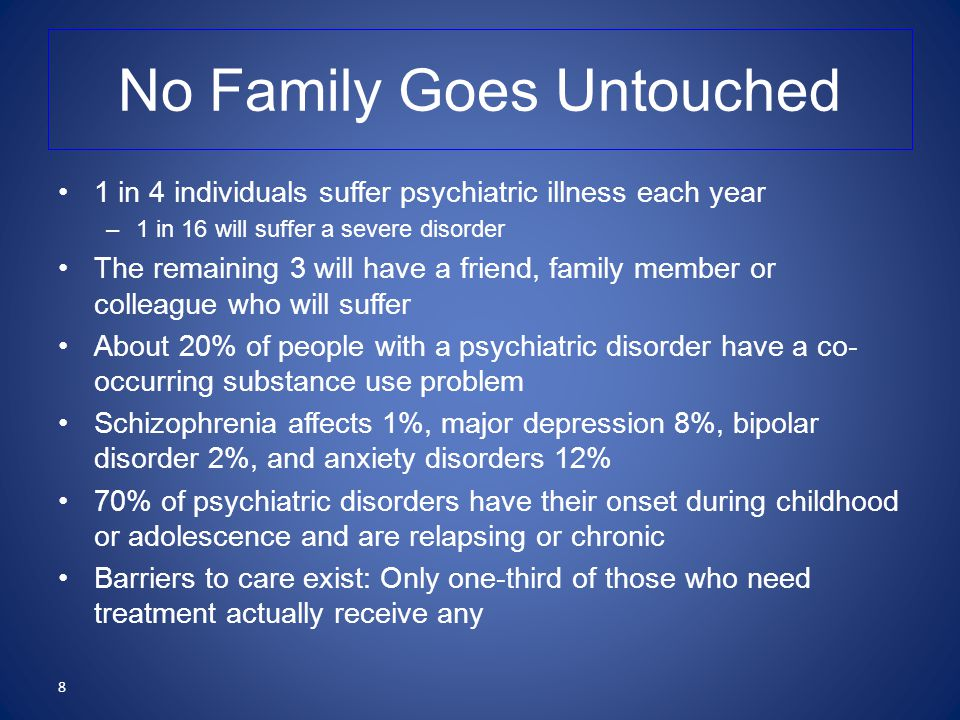 No Family Goes Untouched 1 in 4 individuals suffer psychiatric illness each year –1 in 16 will suffer a severe disorder The remaining 3 will have a friend, family member or colleague who will suffer About 20% of people with a psychiatric disorder have a co- occurring substance use problem Schizophrenia affects 1%, major depression 8%, bipolar disorder 2%, and anxiety disorders 12% 70% of psychiatric disorders have their onset during childhood or adolescence and are relapsing or chronic Barriers to care exist: Only one-third of those who need treatment actually receive any 8