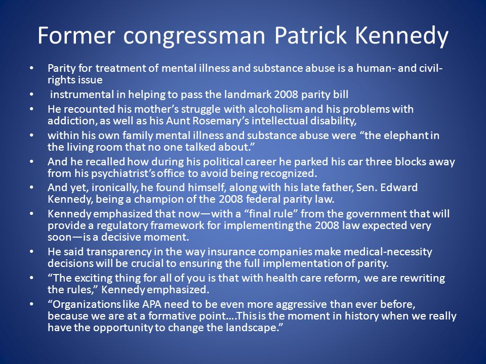 Former congressman Patrick Kennedy Parity for treatment of mental illness and substance abuse is a human- and civil- rights issue instrumental in helping to pass the landmark 2008 parity bill He recounted his mother's struggle with alcoholism and his problems with addiction, as well as his Aunt Rosemary's intellectual disability, within his own family mental illness and substance abuse were the elephant in the living room that no one talked about. And he recalled how during his political career he parked his car three blocks away from his psychiatrist's office to avoid being recognized.
