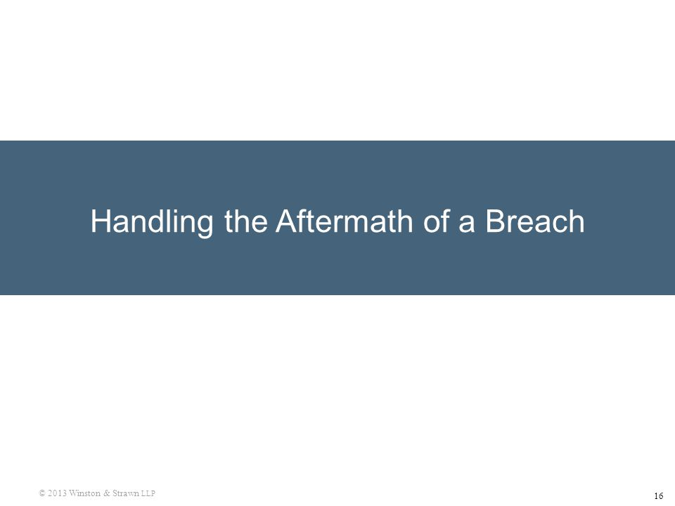 16 © 2013 Winston & Strawn LLP Handling the Aftermath of a Breach