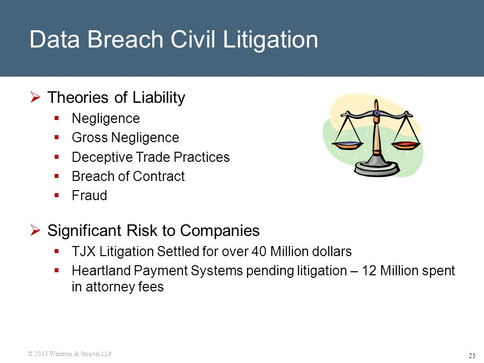 © 2013 Winston & Strawn LLP 25 Data Breach Civil Litigation  Theories of Liability  Negligence  Gross Negligence  Deceptive Trade Practices  Breach of Contract  Fraud  Significant Risk to Companies  TJX Litigation Settled for over 40 Million dollars  Heartland Payment Systems pending litigation – 12 Million spent in attorney fees