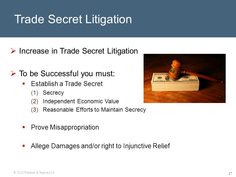 © 2013 Winston & Strawn LLP 27 Trade Secret Litigation  Increase in Trade Secret Litigation  To be Successful you must:  Establish a Trade Secret (1)Secrecy (2)Independent Economic Value (3)Reasonable Efforts to Maintain Secrecy  Prove Misappropriation  Allege Damages and/or right to Injunctive Relief