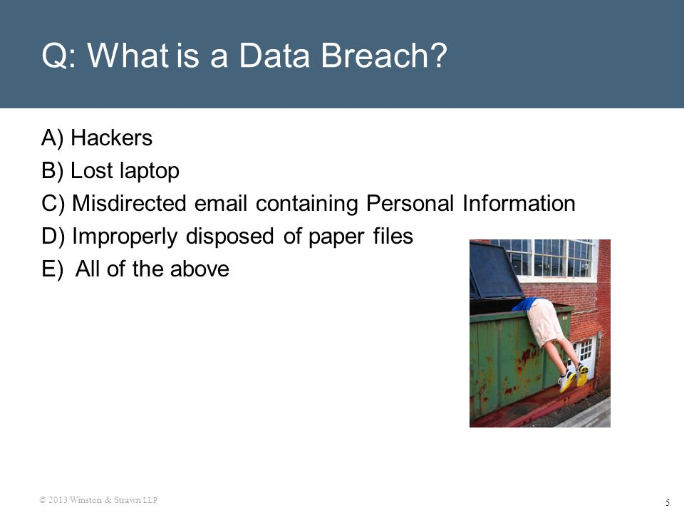 © 2013 Winston & Strawn LLP 5 Q: What is a Data Breach? A) Hackers B) Lost laptop C) Misdirected email containing Personal Information D) Improperly d