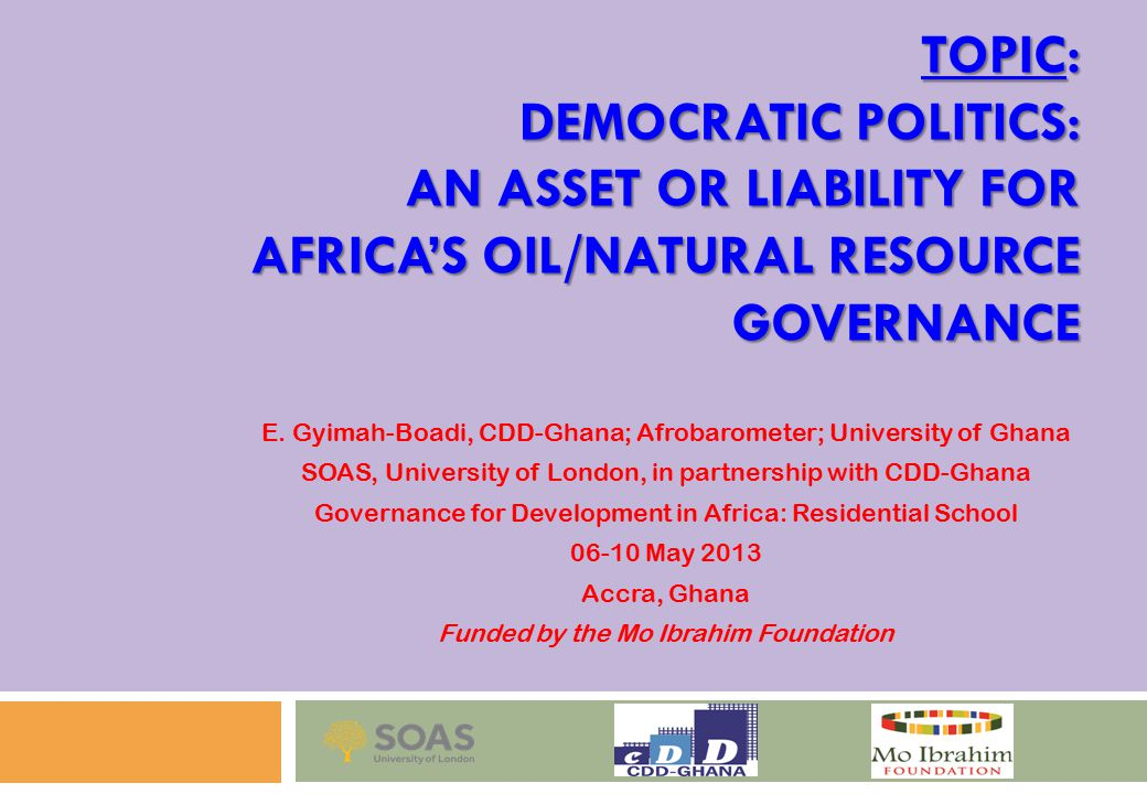 TOPIC: DEMOCRATIC POLITICS: AN ASSET OR LIABILITY FOR AFRICA'S OIL/NATURAL RESOURCE GOVERNANCE E.