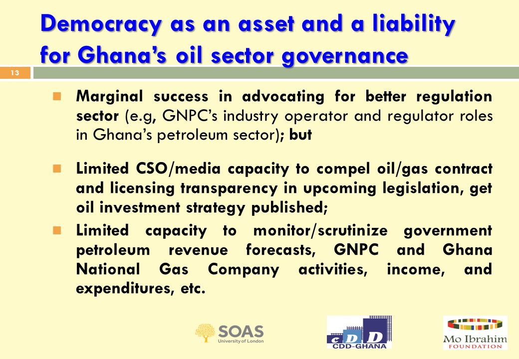 13 Marginal success in advocating for better regulation sector (e.g, GNPC's industry operator and regulator roles in Ghana's petroleum sector); but Limited CSO/media capacity to compel oil/gas contract and licensing transparency in upcoming legislation, get oil investment strategy published; Limited capacity to monitor/scrutinize government petroleum revenue forecasts, GNPC and Ghana National Gas Company activities, income, and expenditures, etc.