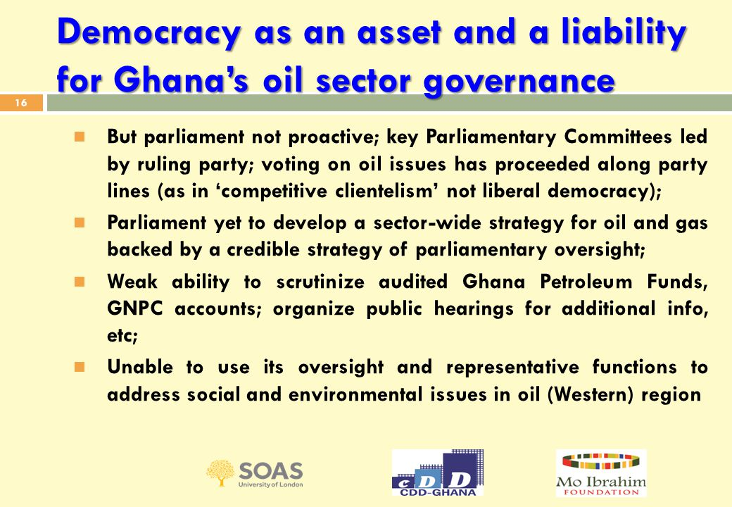 Democracy as an asset and a liability for Ghana's oil sector governance But parliament not proactive; key Parliamentary Committees led by ruling party; voting on oil issues has proceeded along party lines (as in 'competitive clientelism' not liberal democracy); Parliament yet to develop a sector-wide strategy for oil and gas backed by a credible strategy of parliamentary oversight; Weak ability to scrutinize audited Ghana Petroleum Funds, GNPC accounts; organize public hearings for additional info, etc; Unable to use its oversight and representative functions to address social and environmental issues in oil (Western) region 16