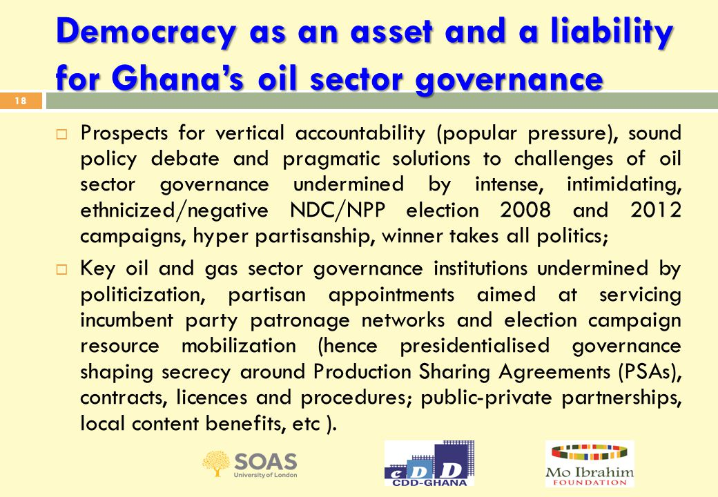 Democracy as an asset and a liability for Ghana's oil sector governance  Prospects for vertical accountability (popular pressure), sound policy debate and pragmatic solutions to challenges of oil sector governance undermined by intense, intimidating, ethnicized/negative NDC/NPP election 2008 and 2012 campaigns, hyper partisanship, winner takes all politics;  Key oil and gas sector governance institutions undermined by politicization, partisan appointments aimed at servicing incumbent party patronage networks and election campaign resource mobilization (hence presidentialised governance shaping secrecy around Production Sharing Agreements (PSAs), contracts, licences and procedures; public-private partnerships, local content benefits, etc ).