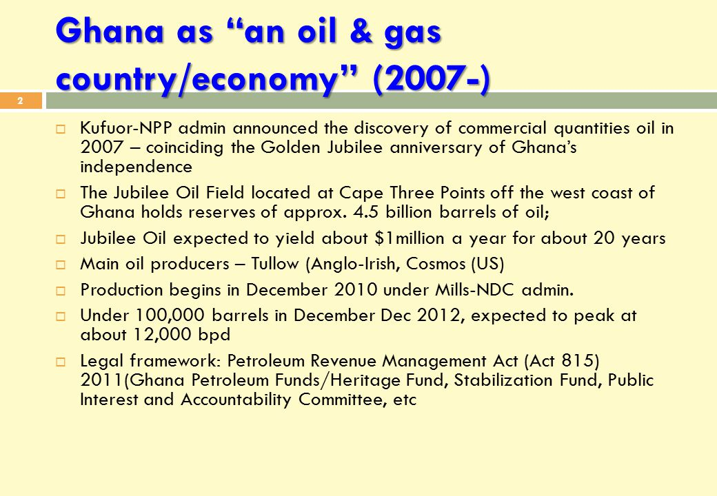 Ghana as an oil & gas country/economy (2007-) 2  Kufuor-NPP admin announced the discovery of commercial quantities oil in 2007 – coinciding the Golden Jubilee anniversary of Ghana's independence  The Jubilee Oil Field located at Cape Three Points off the west coast of Ghana holds reserves of approx.