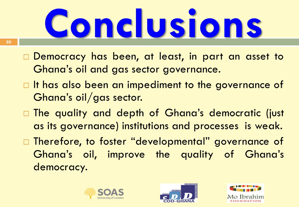 Conclusions  Democracy has been, at least, in part an asset to Ghana's oil and gas sector governance.