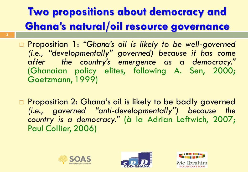 Two propositions about democracy and Ghana's natural/oil resource governance  Proposition 1: Ghana's oil is likely to be well-governed (i.e., developmentally governed) because it has come after the country's emergence as a democracy. (Ghanaian policy elites, following A.