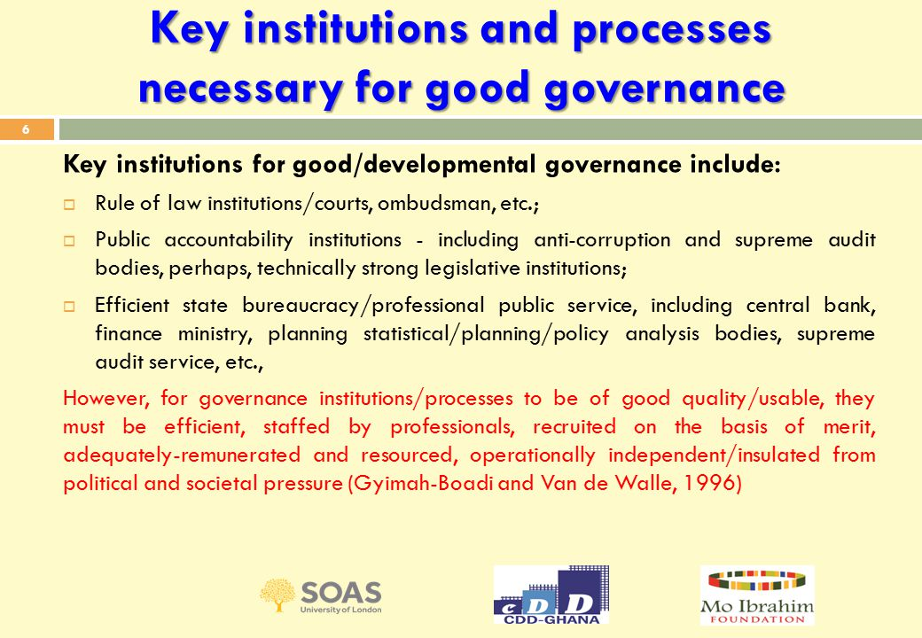 Key institutions and processes necessary for good governance Key institutions for good/developmental governance include:  Rule of law institutions/courts, ombudsman, etc.;  Public accountability institutions - including anti-corruption and supreme audit bodies, perhaps, technically strong legislative institutions;  Efficient state bureaucracy/professional public service, including central bank, finance ministry, planning statistical/planning/policy analysis bodies, supreme audit service, etc., However, for governance institutions/processes to be of good quality/usable, they must be efficient, staffed by professionals, recruited on the basis of merit, adequately-remunerated and resourced, operationally independent/insulated from political and societal pressure (Gyimah-Boadi and Van de Walle, 1996) 6