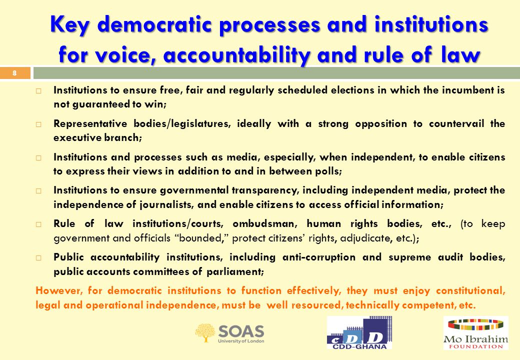 Key democratic processes and institutions for voice, accountability and rule of law  Institutions to ensure free, fair and regularly scheduled elections in which the incumbent is not guaranteed to win;  Representative bodies/legislatures, ideally with a strong opposition to countervail the executive branch;  Institutions and processes such as media, especially, when independent, to enable citizens to express their views in addition to and in between polls;  Institutions to ensure governmental transparency, including independent media, protect the independence of journalists, and enable citizens to access official information;  Rule of law institutions/courts, ombudsman, human rights bodies, etc., (to keep government and officials bounded, protect citizens' rights, adjudicate, etc.);  Public accountability institutions, including anti-corruption and supreme audit bodies, public accounts committees of parliament; However, for democratic institutions to function effectively, they must enjoy constitutional, legal and operational independence, must be well resourced, technically competent, etc.