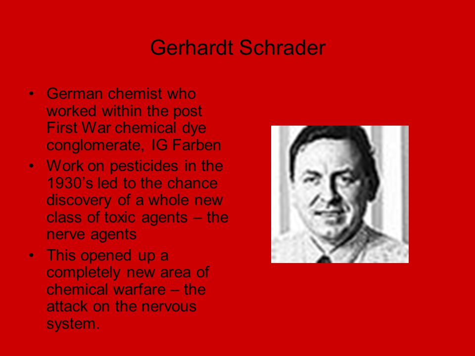Gerhardt Schrader German chemist who worked within the post First War chemical dye conglomerate, IG Farben Work on pesticides in the 1930's led to the