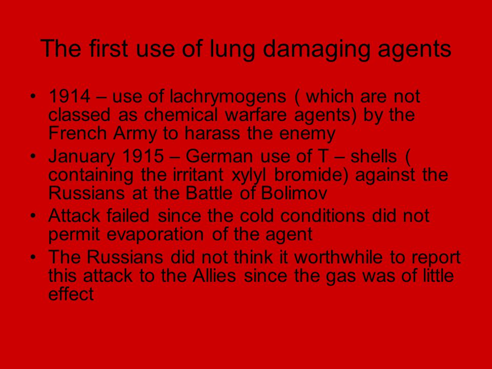 The first use of lung damaging agents 1914 – use of lachrymogens ( which are not classed as chemical warfare agents) by the French Army to harass the