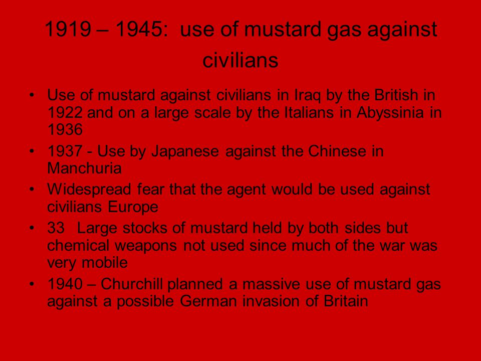 1919 – 1945: use of mustard gas against civilians Use of mustard against civilians in Iraq by the British in 1922 and on a large scale by the Italians
