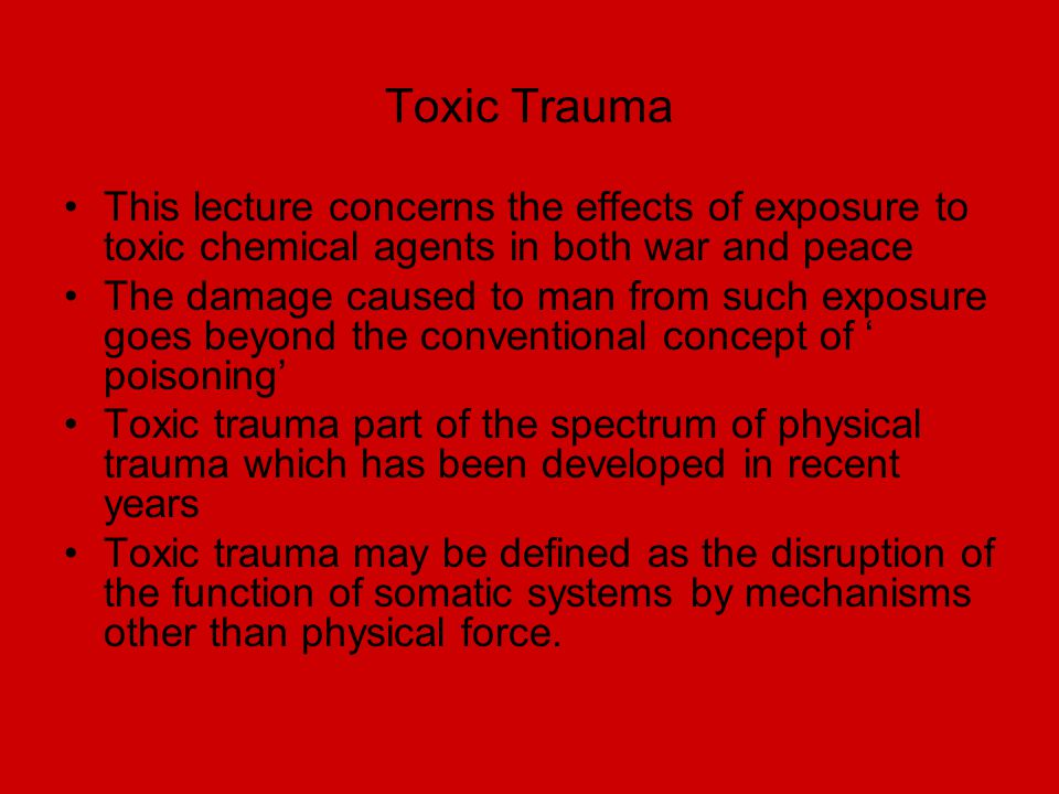 Toxic Trauma This lecture concerns the effects of exposure to toxic chemical agents in both war and peace The damage caused to man from such exposure