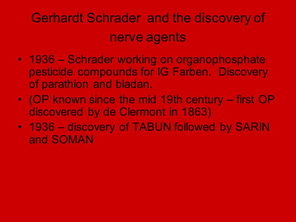 Gerhardt Schrader and the discovery of nerve agents 1936 – Schrader working on organophosphate pesticide compounds for IG Farben. Discovery of parathi