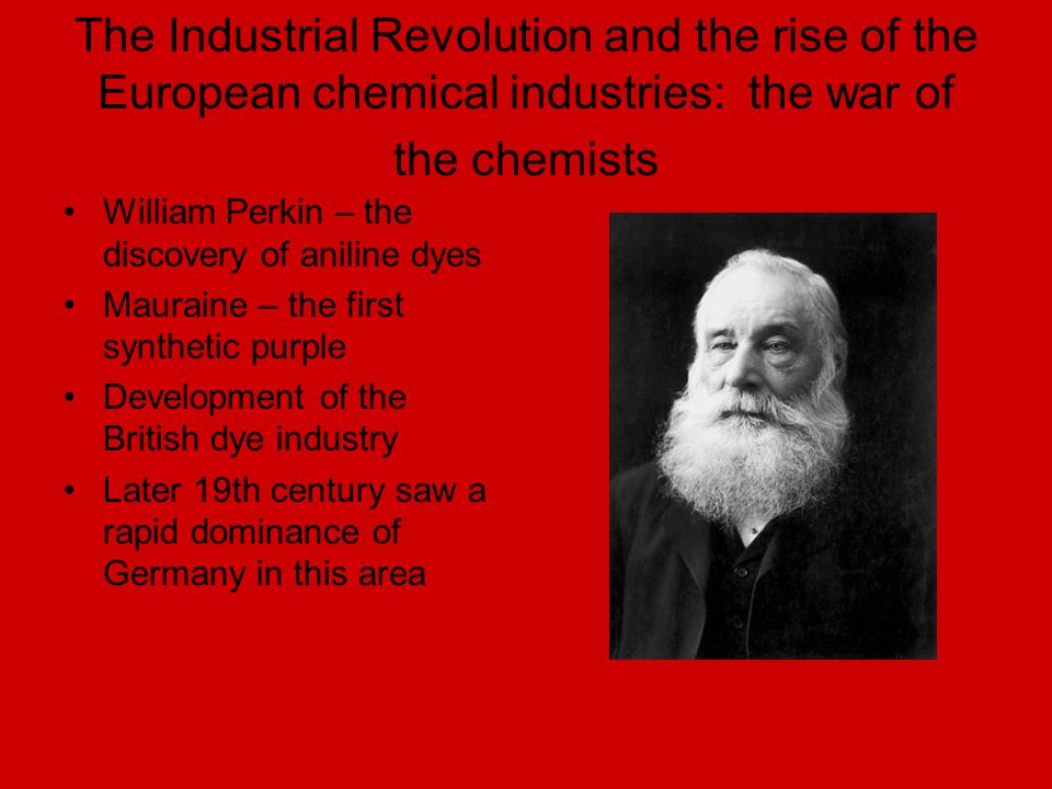 The Industrial Revolution and the rise of the European chemical industries: the war of the chemists William Perkin – the discovery of aniline dyes Mau