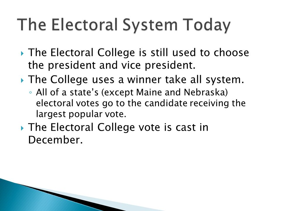  The Electoral College is still used to choose the president and vice president.  The College uses a winner take all system. ◦ All of a state's (exc