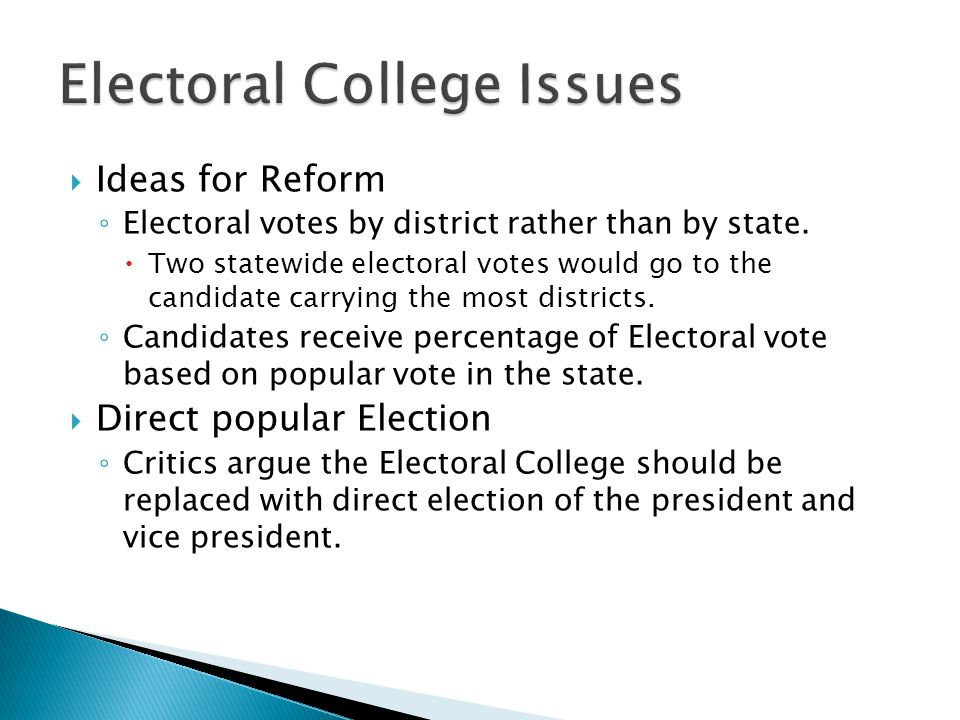  Ideas for Reform ◦ Electoral votes by district rather than by state.  Two statewide electoral votes would go to the candidate carrying the most dis