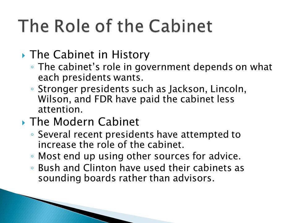  The Cabinet in History ◦ The cabinet's role in government depends on what each presidents wants. ◦ Stronger presidents such as Jackson, Lincoln, Wil