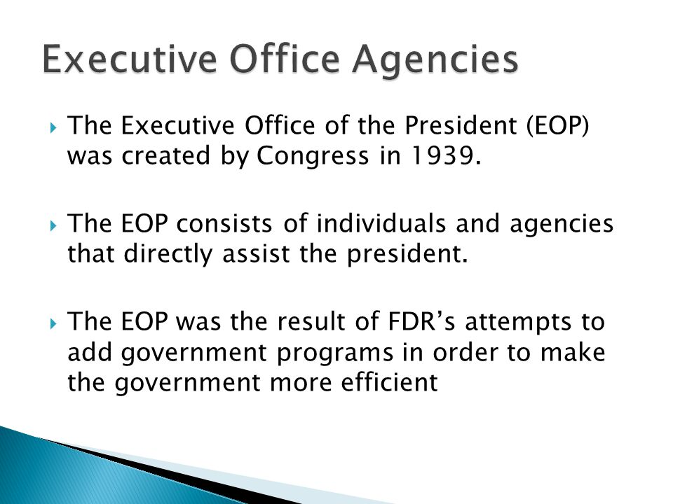  The Executive Office of the President (EOP) was created by Congress in 1939.  The EOP consists of individuals and agencies that directly assist the