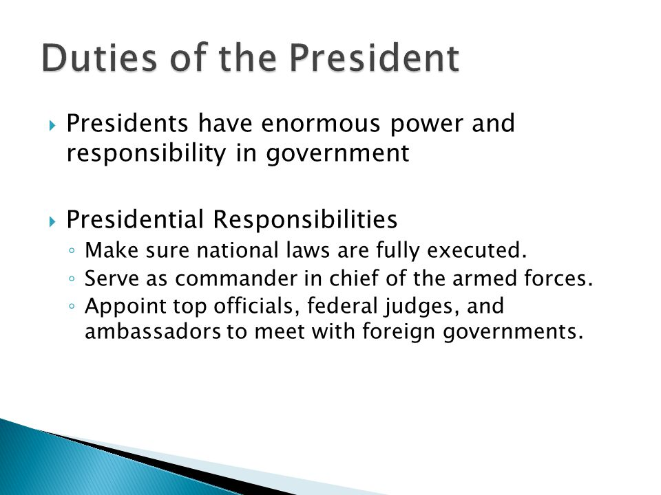  Presidents have enormous power and responsibility in government  Presidential Responsibilities ◦ Make sure national laws are fully executed. ◦ Serv