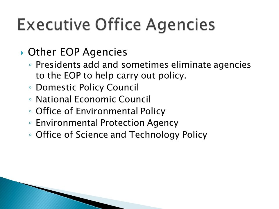 Other EOP Agencies ◦ Presidents add and sometimes eliminate agencies to the EOP to help carry out policy. ◦ Domestic Policy Council ◦ National Econo