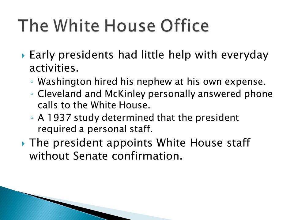  Early presidents had little help with everyday activities. ◦ Washington hired his nephew at his own expense. ◦ Cleveland and McKinley personally ans