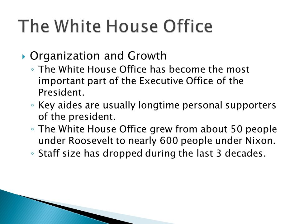  Organization and Growth ◦ The White House Office has become the most important part of the Executive Office of the President. ◦ Key aides are usuall