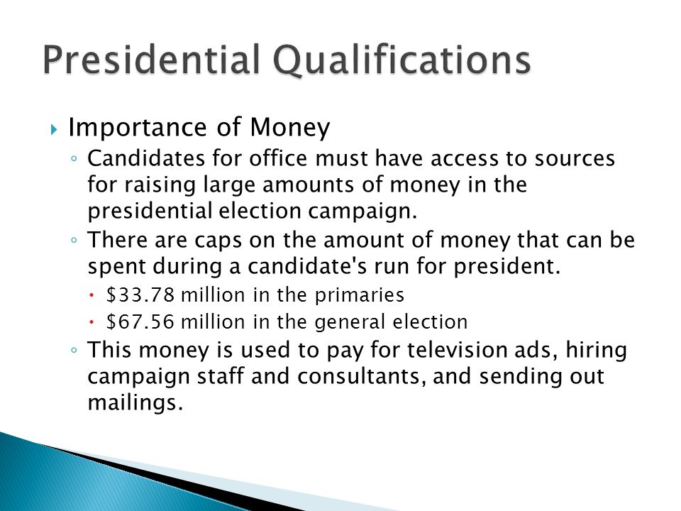  Importance of Money ◦ Candidates for office must have access to sources for raising large amounts of money in the presidential election campaign. ◦