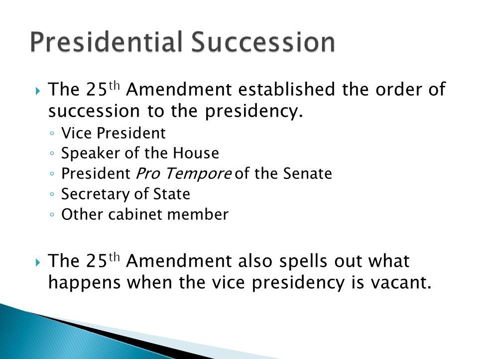  The 25 th Amendment established the order of succession to the presidency. ◦ Vice President ◦ Speaker of the House ◦ President Pro Tempore of the Se