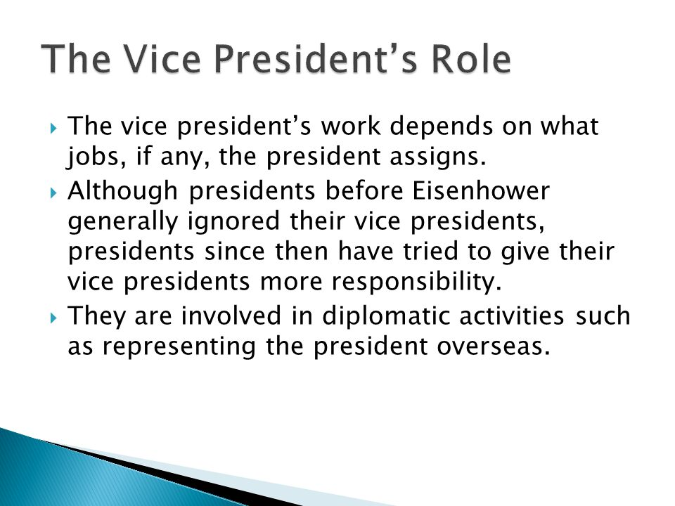  The vice president's work depends on what jobs, if any, the president assigns.  Although presidents before Eisenhower generally ignored their vice