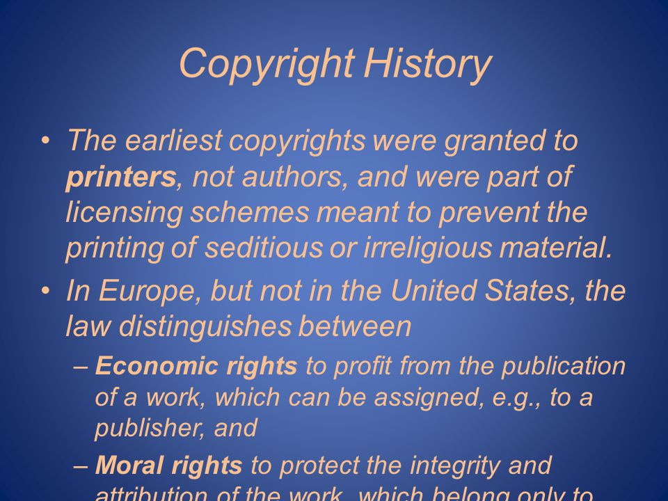 Copyright History The earliest copyrights were granted to printers, not authors, and were part of licensing schemes meant to prevent the printing of seditious or irreligious material.